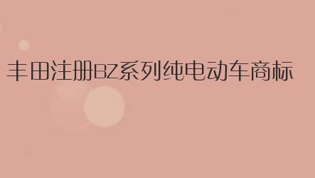 丰田注册BZ系列纯电动车商标