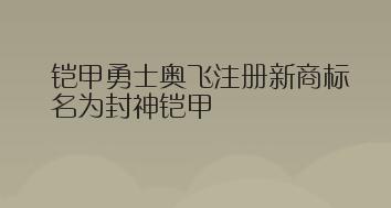 铠甲勇士奥飞注册新商标,名为封神铠甲