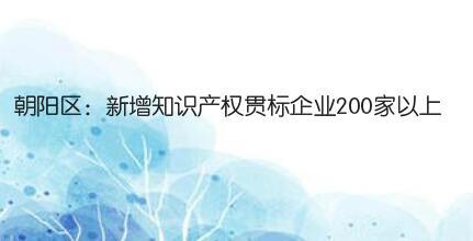 朝阳区:新增知识产权贯标企业200家以上,给予最高5万元奖励!