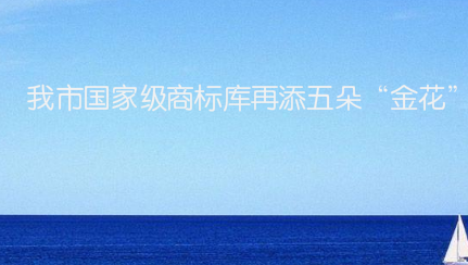 """我市國家級商標庫再添五朵""""金花"""""""