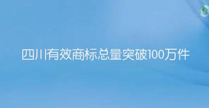 四川有效商标总量突破100万件