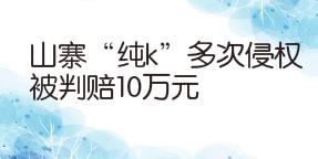 """山寨""""純k""""多次侵權被判賠10萬元"""